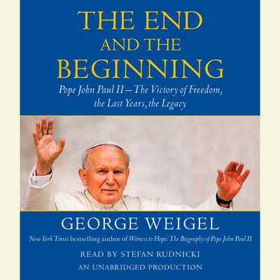 The End and the Beginning: Pope John Paul II -- The Victory of Freedom, the Last Years, the Legacy Audiobook, by George Weigel