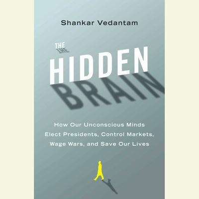 The Hidden Brain: How Our Unconscious Minds Elect Presidents, Control Markets, Wage Wars, and Save Our Lives Audiobook, by Shankar Vedantam