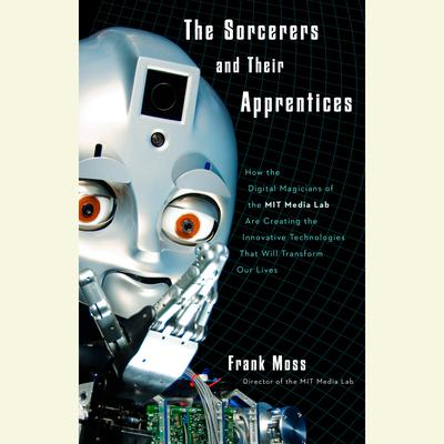 The Sorcerers and Their Apprentices: How the Digital Magicians of the MIT Media Lab Are Creating the Innovative Technologies That Will Transform Our Lives Audiobook, by Frank Moss