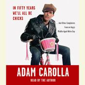 In Fifty Years Well All Be Chicks: . . . And Other Complaints from an Angry Middle-Aged White Guy, by Adam Carolla