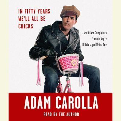 In Fifty Years Well All Be Chicks: . . . And Other Complaints from an Angry Middle-Aged White Guy Audiobook, by Adam Carolla