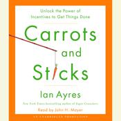 Carrots and Sticks: Unlock the Power of Incentives to Get Things Done Audiobook, by Ian Ayres