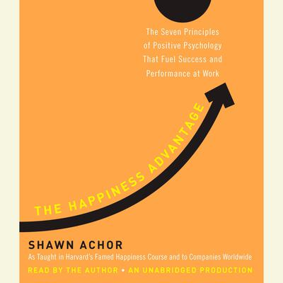 The Happiness Advantage: The Seven Principles of Positive Psychology That Fuel Success and Performance at Work Audiobook, by Shawn Achor