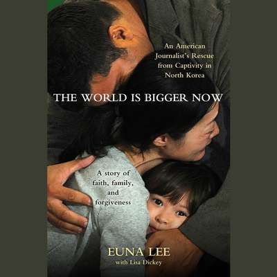 The World Is Bigger Now: An American Journalists Release from Captivity in North Korea . . . A Remarkable Story of Faith, Family, and Forgiveness Audiobook, by Euna Lee