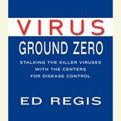 Virus Ground Zero: Stalking the Killer Viruses with the Centers for Disease Control, by Ed Regis