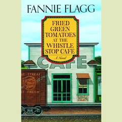 Fried Green Tomatoes at the Whistle Stop Cafe: A Novel Audiobook, by Fannie Flagg