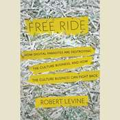 Free Ride: How Digital Parasites are Destroying the Culture Business, and How the Culture Business Can Fight Back, by Robert Levine