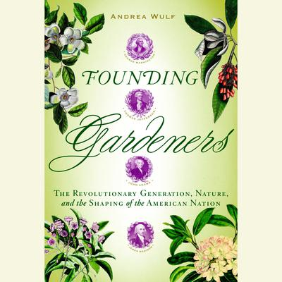 Founding Gardeners: The Revolutionary Generation, Nature, and the Shaping of the American Nation Audiobook, by Andrea Wulf