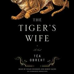 The Tigers Wife: A Novel Audiobook, by Téa Obreht , Téa Obreht