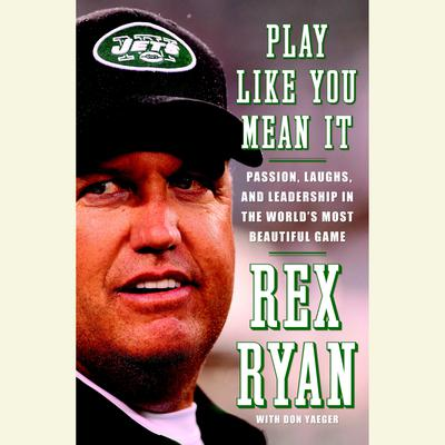 Play Like You Mean It: Passion, Laughs, and Leadership in the Worlds Most Beautiful Game Audiobook, by Rex Ryan