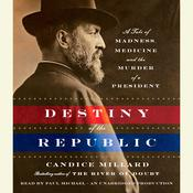 Destiny of the Republic: A Tale of Madness, Medicine and the Murder of a President, by Candice Millard