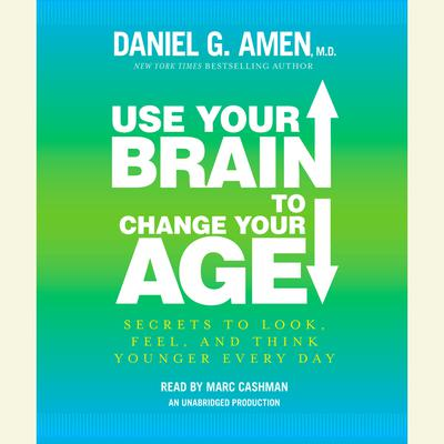Use Your Brain to Change Your Age: Secrets to Look, Feel, and Think Younger Every Day Audiobook, by Daniel G. Amen