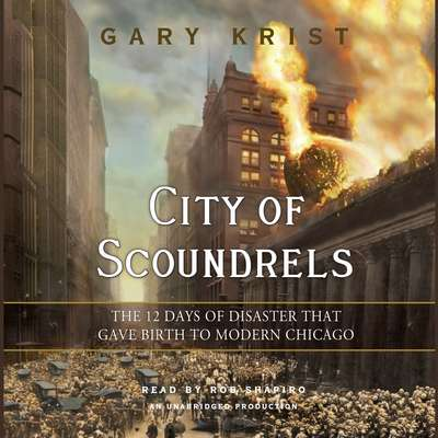 City of Scoundrels: The 12 Days of Disaster That Gave Birth to Modern Chicago Audiobook, by Gary Krist