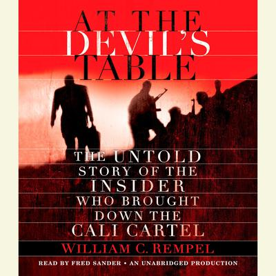 At the Devils Table: The Untold Story of the Insider Who Brought Down the Cali Cartel Audiobook, by William Rempel