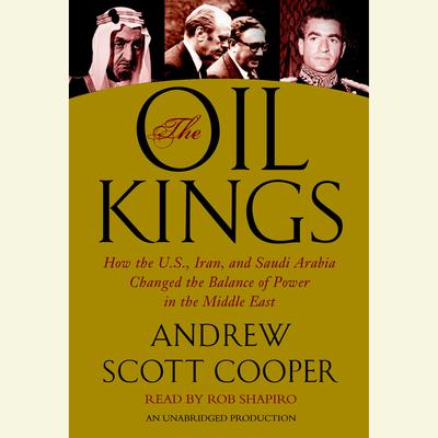 The Oil Kings: How the U.S., Iran, and Saudi Arabia Changed the Balance of Power in the Middle East Audiobook, by Andrew Scott Cooper