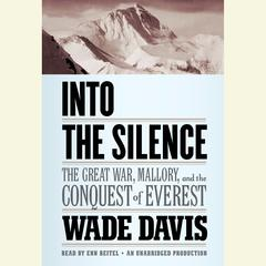 Into the Silence: The Great War, Mallory, and the Conquest of Everest Audiobook, by Wade Davis