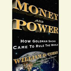 Money and Power: How Goldman Sachs Came to Rule the World Audiobook, by William D. Cohan