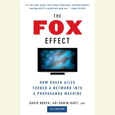 The Fox Effect: How Roger Ailes Turned a Network into a Propaganda Machine Audiobook, by David Brock