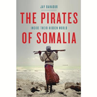 The Pirates of Somalia: Inside Their Hidden World Audiobook, by Jay Bahadur