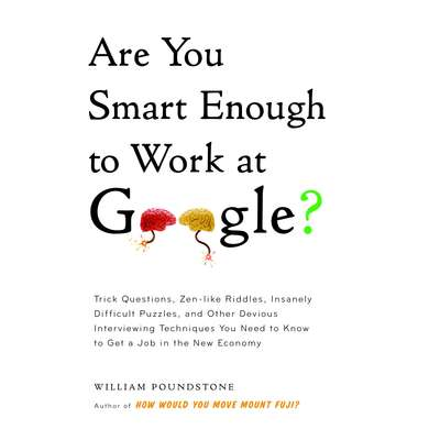 Are You Smart Enough to Work at Google?: Trick Questions, Zen-like Riddles, Insanely Difficult Puzzles, and Other Devious Interviewing Techniques You Need to Know to Get a Job in the New Economy Audiobook, by William Poundstone