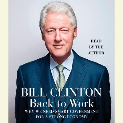 Back to Work: Why We Need Smart Government for a Strong Economy Audiobook, by Bill Clinton