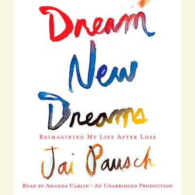 Dream New Dreams: Reimagining My Life After Loss Audiobook, by Jai Pausch