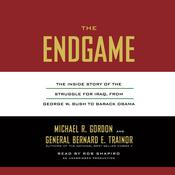 The Endgame: The Inside Story of the Struggle for Iraq, from George W. Bush to Barack Obama Audiobook, by Michael R. Gordon, Bernard E. Trainor