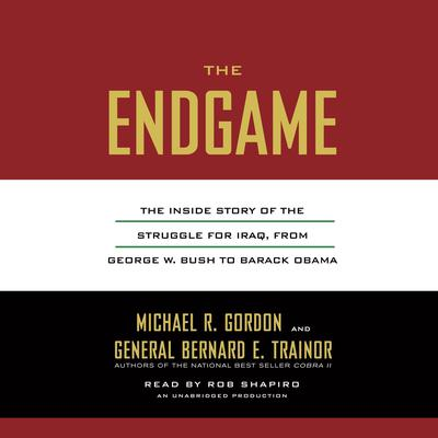The Endgame: The Inside Story of the Struggle for Iraq, from George W. Bush to Barack Obama Audiobook, by Michael R. Gordon