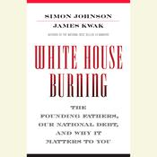 White House Burning: The Founding Fathers, Our National Debt, and Why It Matters to You Audiobook, by Simon Johnson, James Kwak