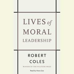 Lives of Moral Leadership: Men and Women Who Have Made a Difference Audiobook, by Robert Coles