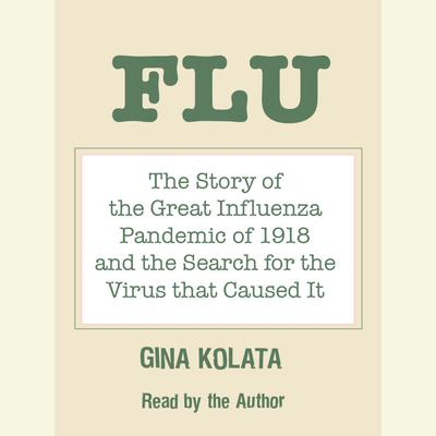 Flu: The Story of the Great Influenza Pandemic of 1918 and the Search for the Virus that Caused It Audiobook, by Gina Kolata
