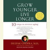 Grow Younger, Live Longer: Ten Steps to Reverse Aging Audiobook, by Deepak Chopra, David Simon, M.D., Deepak Chopra, M.D., David Simon