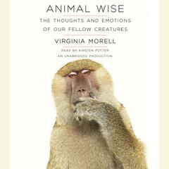 Animal Wise: The Thoughts and Emotions of Our Fellow Creatures Audiobook, by Virginia Morell