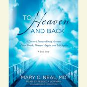 To Heaven and Back: A Doctors Extraordinary Account of Her Death, Heaven, Angels, and Life Again: A True Story Audiobook, by Mary C. Neal