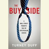 The Buy Side: A Wall Street Trader's Tale of Spectacular Excess, by Turney Duff