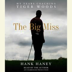 The Big Miss: My Years Coaching Tiger Woods Audiobook, by Hank Haney