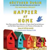 Happier at Home: Kiss More, Jump More, Abandon a Project, Read Samuel Johnson, and My Other Experiments in the Practice of Everyday Life, by Gretchen Rubin