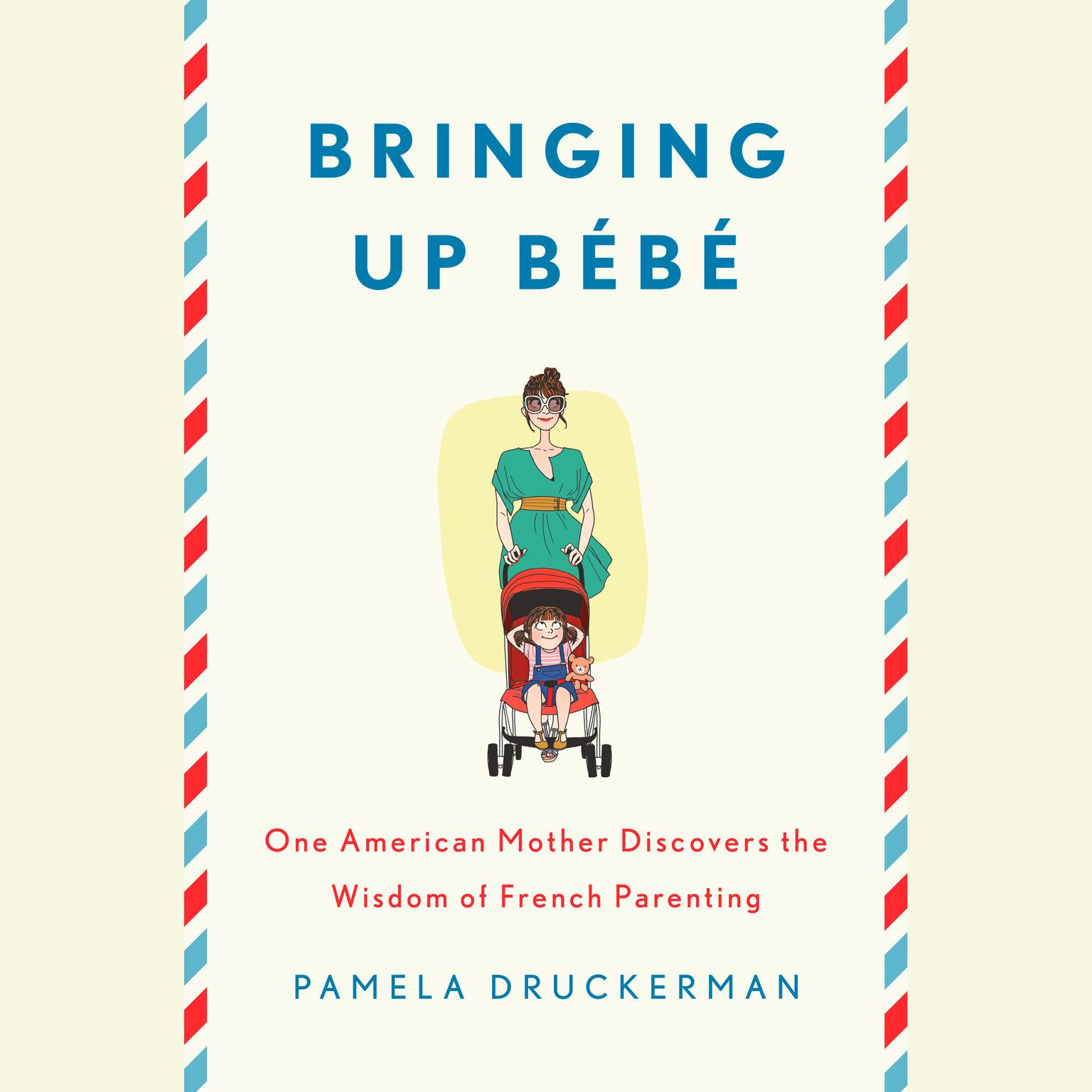 Printable Bringing Up Bebe: One American Mother Discovers the Wisdom of French Parenting Audiobook Cover Art