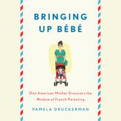 Bringing Up Bebe: One American Mother Discovers the Wisdom of French Parenting, by Pamela Druckerman