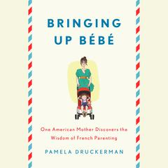 Bringing Up Bebe: One American Mother Discovers the Wisdom of French Parenting Audiobook, by Pamela Druckerman