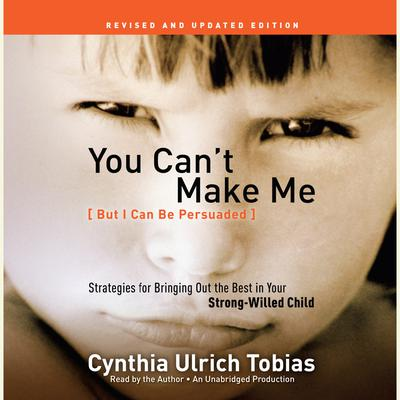 You Cant Make Me (But I Can Be Persuaded), Revised and Updated Edition: Strategies for Bringing Out the Best in Your Strong-Willed Child Audiobook, by Cynthia Tobias