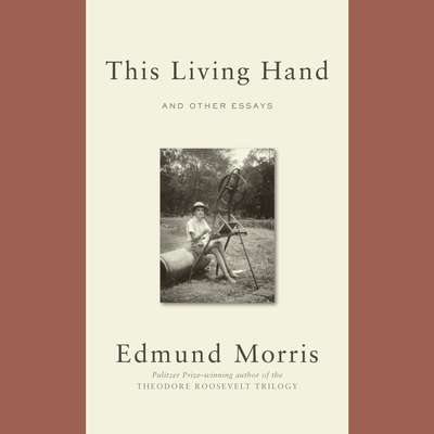This Living Hand: And Other Essays Audiobook, by Edmund Morris