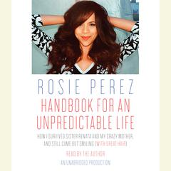 Handbook for an Unpredictable Life: How I Survived Sister Renata and My Crazy Mother, and Still Came Out Smiling (with Great Hair) Audiobook, by Rosie Perez