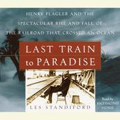 Last Train to Paradise: Henry Flagler and the Spectacular Rise and Fall of the Railroad that Crossed an Ocean Audiobook, by Les Standiford