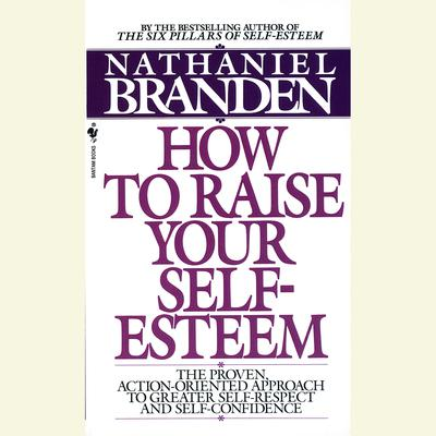 How to Raise Your Self-Esteem (Abridged): The Proven Action-Oriented Approach to Greater Self-Respect and Self-Confidence Audiobook, by Nathaniel Branden