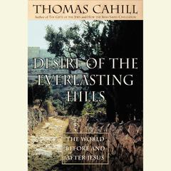 Desire of the Everlasting Hills: The World Before and After Jesus Audiobook, by Thomas Cahill