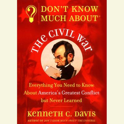Dont Know Much About the Civil War: Everything You Need to Know About Americas Greatest Conflict but Never Learned Audiobook, by Kenneth C. Davis