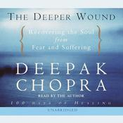 The Deeper Wound: Recovering the Soul from Fear and Suffering Audiobook, by Deepak Chopra, M.D.