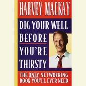 Dig Your Well Before Youre Thirsty: The Only Networking Book Youll Ever Need Audiobook, by Harvey Mackay