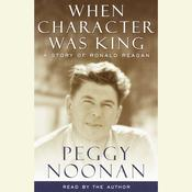 When Character Was King: A story of Ronald Reagan, by Peggy Noonan